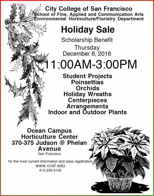 City College of San Francisco School of Fine, Applied and Communication Arts Environmental Horticulture/Floristry Department Holiday Sale Scholarship Benefit Thursday December 8, 2016 11:00AM-3:00PM Ocean Campus Horticulture Center 370-375 Judson @ Phelan Avenue San Francisco Student Projects Poinsettias Orchids Holiday Wreaths Centerpieces Arrangements Indoor and Outdoor Plants for the most current information and class registration www.ccsf.edu 415-239-3140
