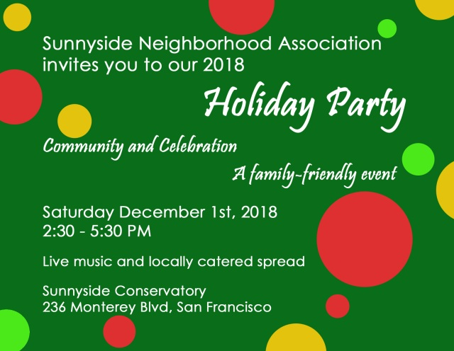 Sunnyside Neighborhood Association invites you to our 2018 Holiday Party - Community and Celebration - a family-friendly event - Saturday December 1st, 2018. Live music and locally catered spread. Sunnyside Conservatory, 236 Monterey Blvd, San Francisco CA